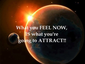 What you FEEL NOW, IS what you're going to ATTACT!